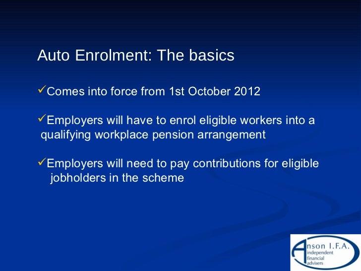 <ul><li>Auto Enrolment: The basics </li></ul><ul><li>C omes into force from 1st October 2012 </li></ul><ul><li>Employers w...