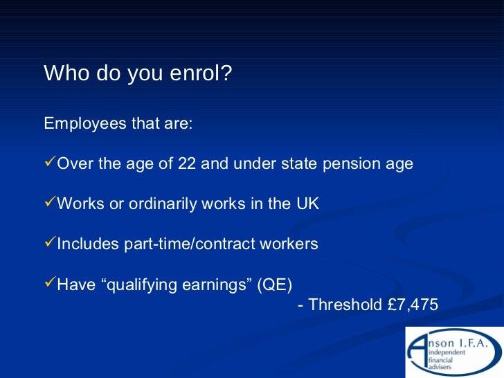 <ul><li>Who do you enrol? </li></ul><ul><li>Employees that are: </li></ul><ul><li>Over the age of 22 and under state pensi...