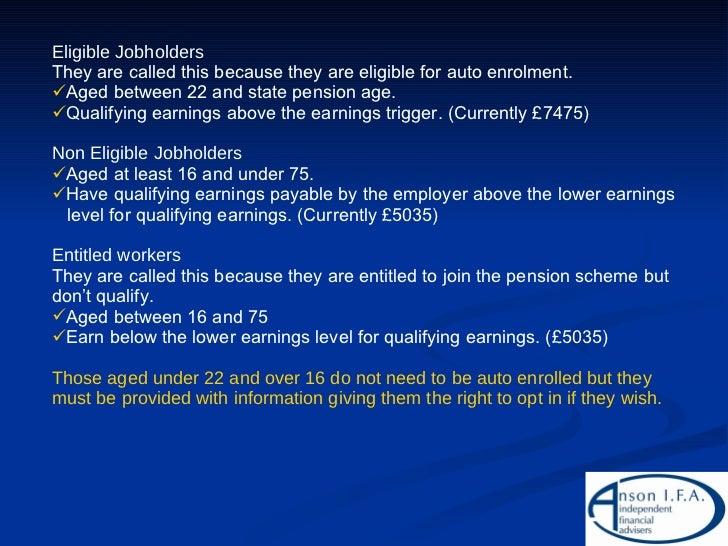 <ul><li>Eligible Jobholders </li></ul><ul><li>They are called this because they are eligible for auto enrolment. </li></ul...