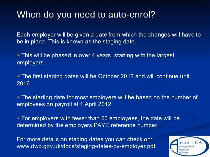 <ul><li>When do you need to auto-enrol? </li></ul><ul><li>Each employer will be given a date from which the changes will h...