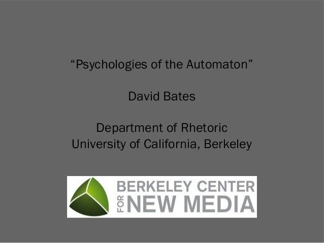 """Psychologies of the Automaton"" David Bates Department of Rhetoric University of California, Berkeley"