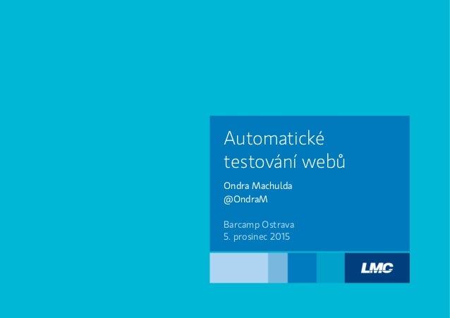 Ondra Machulda @OndraM Automatické testování webů Barcamp Ostrava 5. prosinec 2015
