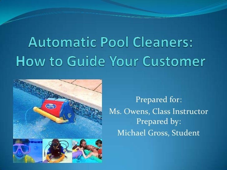 Automatic Pool Cleaners: How to Guide Your Customer<br />Prepared for:<br />Ms. Owens, Class InstructorPrepared by:<br />M...