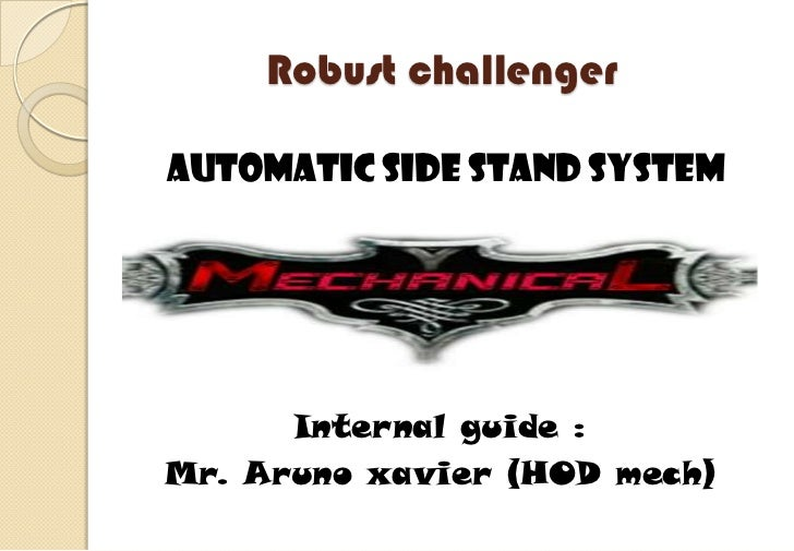 Robust challengerAutomatic side stand system      Internal guide :Mr. Aruno xavier (HOD mech)