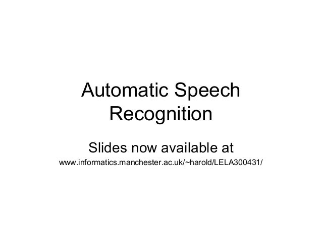 Automatic Speech        Recognition       Slides now available atwww.informatics.manchester.ac.uk/~harold/LELA300431/