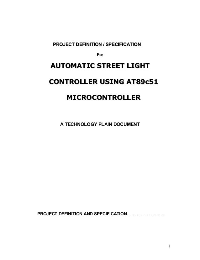 PROJECT DEFINITION / SPECIFICATION For  AUTOMATIC STREET LIGHT CONTROLLER USING AT89c51 MICROCONTROLLER  A TECHNOLOGY PLAI...