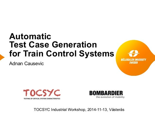 Automatic Test Case Generation for Train Control Systems Adnan Causevic TOCSYC Industrial Workshop, 2014-11-13, Västerås