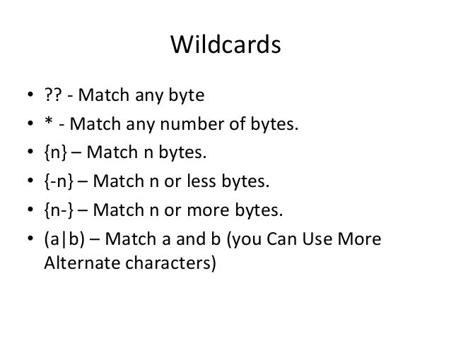 Wildcards  • ??  -‐  Match  any  byte  • *  -‐  Match  any  number  of  bytes.  • {n}  –  Match  n  bytes.  • {-‐n}  – ...