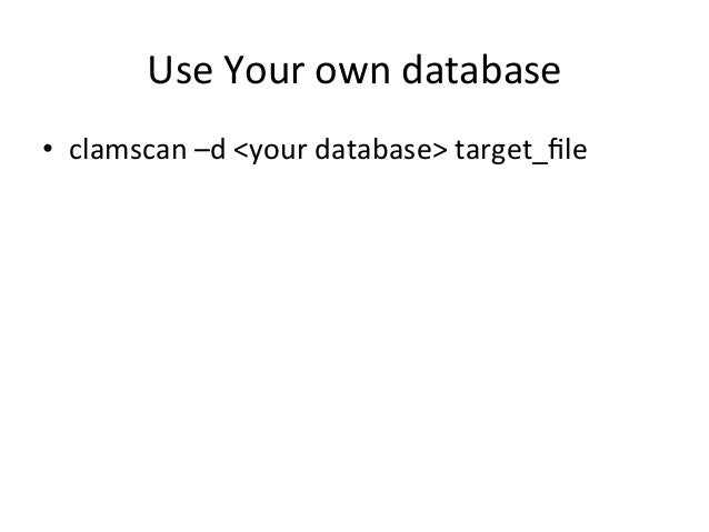 Use  Your  own  database  • clamscan  –d  <your  database>  target_file