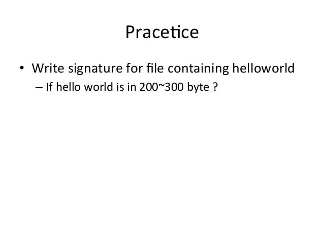 Prace'ce  • Write  signature  for  file  containing  helloworld  – If  hello  world  is  in  200~300  byte  ?