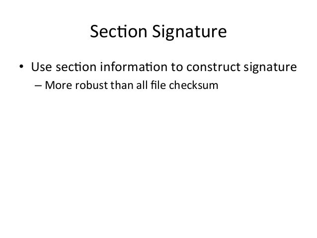 Sec'on  Signature  • Use  sec'on  informa'on  to  construct  signature  – More  robust  than  all  file  checksum