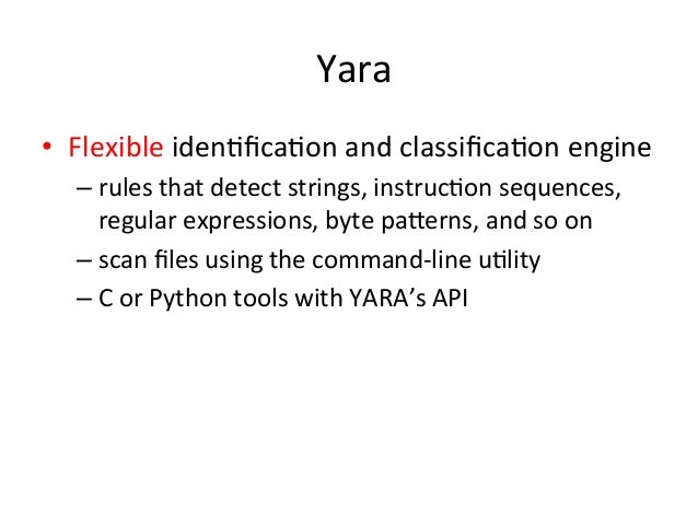 Yara  • Flexible  iden'fica'on  and  classifica'on  engine  – rules  that  detect  strings,  instruc'on  sequences,  regul...