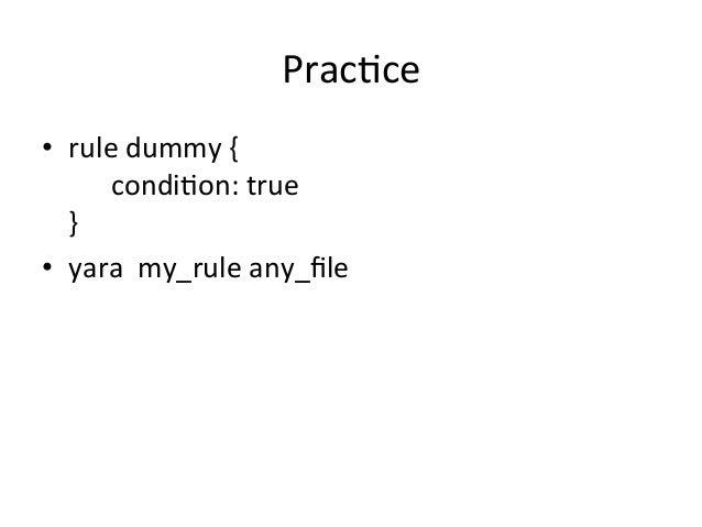 Prac'ce  • rule  dummy  {  condi'on:  true  }  • yara  my_rule  any_file