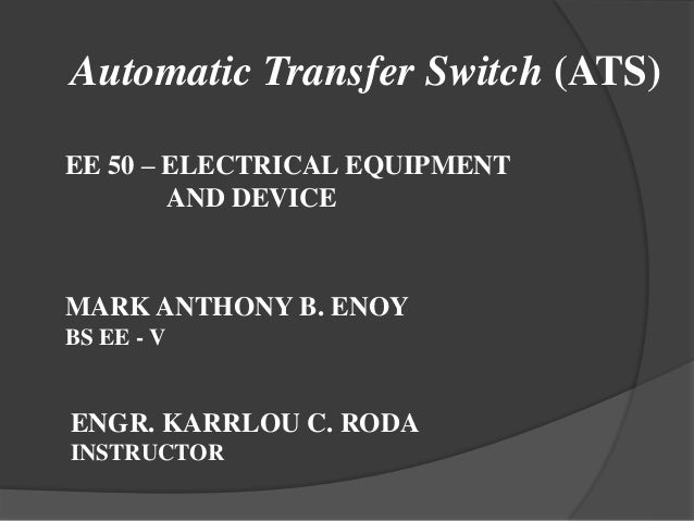 Automatic Transfer Switch (ATS) EE 50 – ELECTRICAL EQUIPMENT AND DEVICE  MARK ANTHONY B. ENOY BS EE - V  ENGR. KARRLOU C. ...