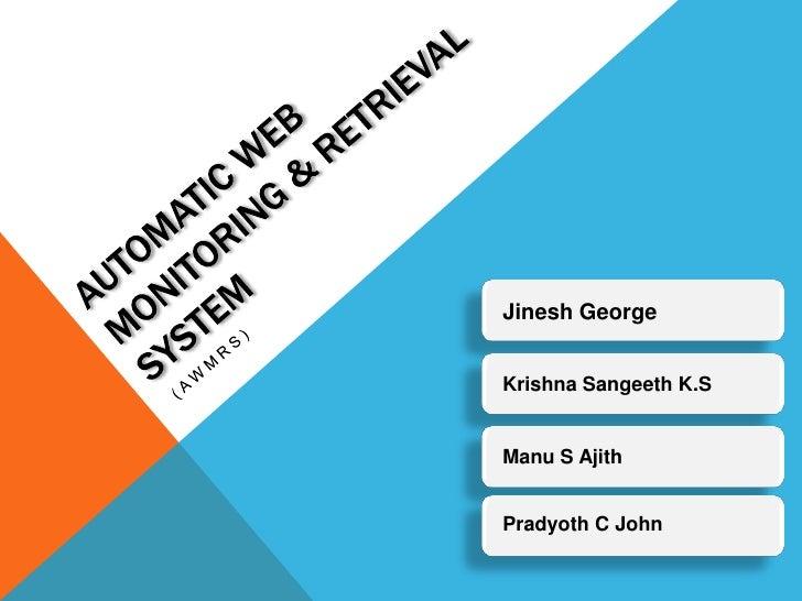 Automatic web monitoring & Retrieval System<br />(AWMRS)<br />Jinesh George<br />Krishna Sangeeth K.S<br />Manu S Ajith<br...