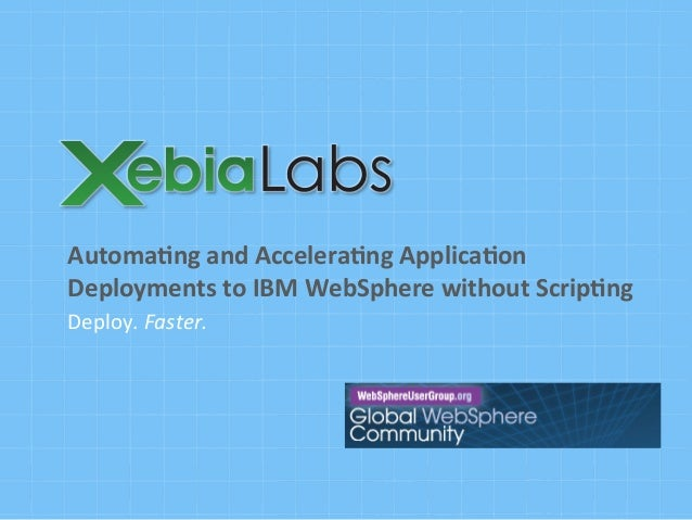 Deploy.	   Faster.	    Automa'ng	   and	   Accelera'ng	   Applica'on	    Deployments	   to	   IBM	   WebSphere	   without	...