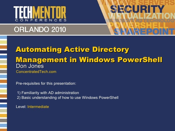 Automating Active Directory Management in Windows PowerShell Don Jones ConcentratedTech.com Pre-requisites for this presen...