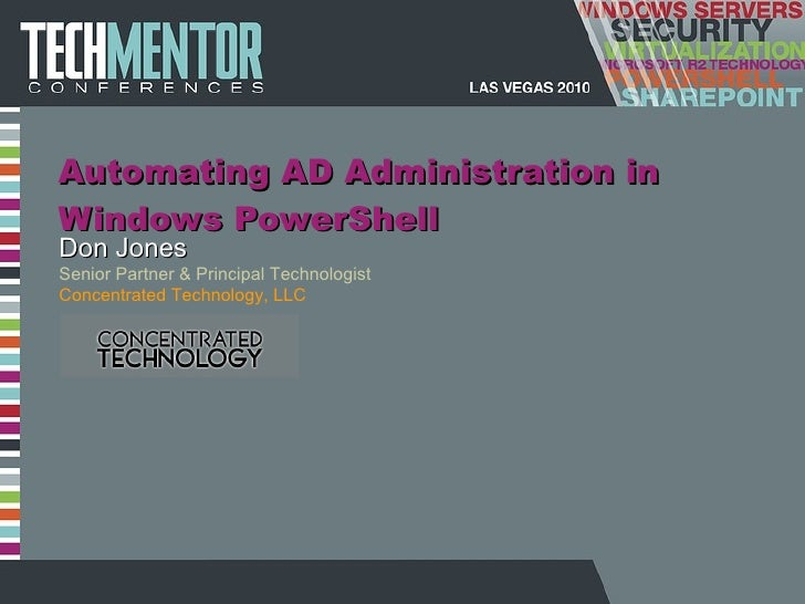 Automating AD Administration in Windows PowerShell Don Jones Senior Partner & Principal Technologist Concentrated Technolo...