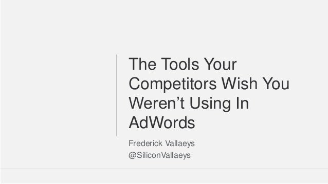 Google Confidential and Proprietary 11@SiliconVallaeys The Tools Your Competitors Wish You Weren't Using In AdWords Freder...