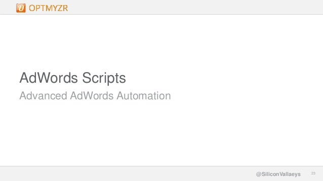 Google Confidential and Proprietary 2323@SiliconVallaeys Advanced AdWords Automation AdWords Scripts