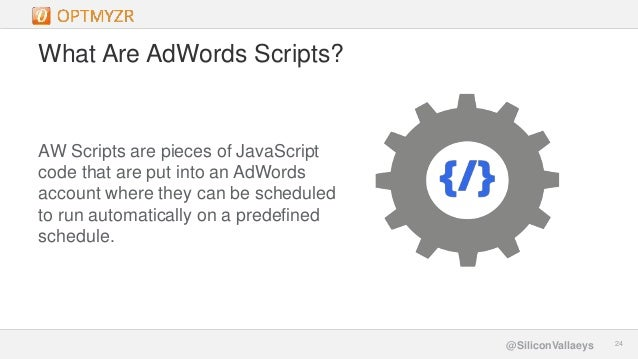 Google Confidential and Proprietary 2424@SiliconVallaeys What Are AdWords Scripts? AW Scripts are pieces of JavaScript cod...