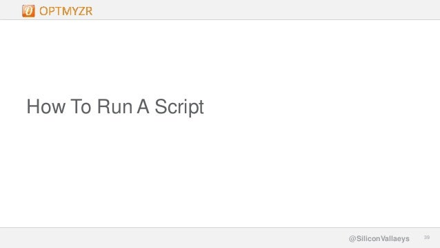 Google Confidential and Proprietary 3939@SiliconVallaeys How To Run A Script