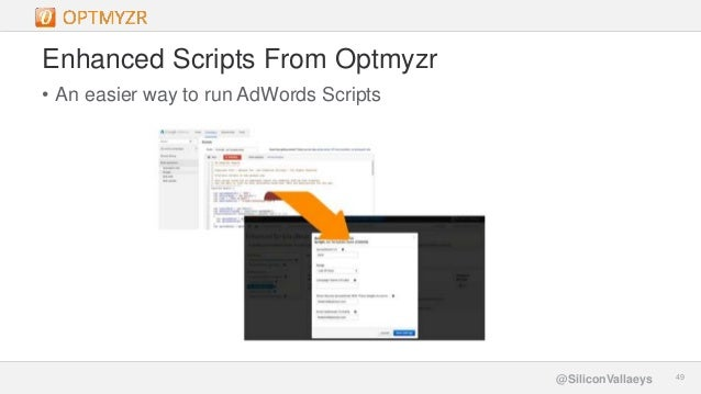 Google Confidential and Proprietary 4949@SiliconVallaeys Enhanced Scripts From Optmyzr • An easier way to run AdWords Scri...