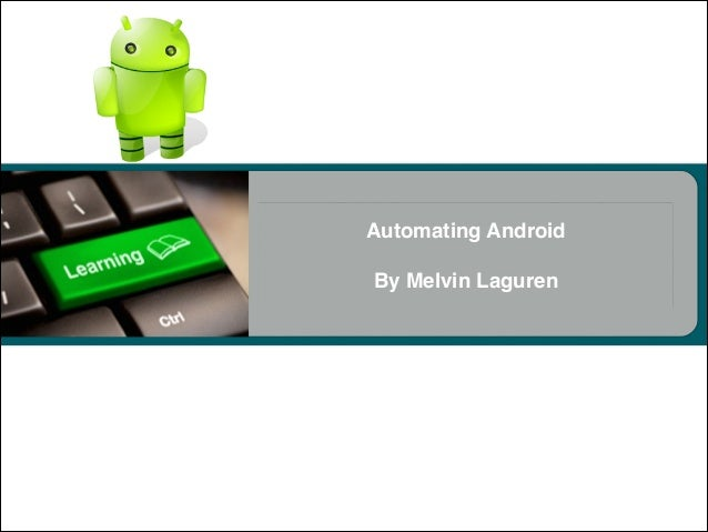 Automating Android! ! By Melvin Laguren