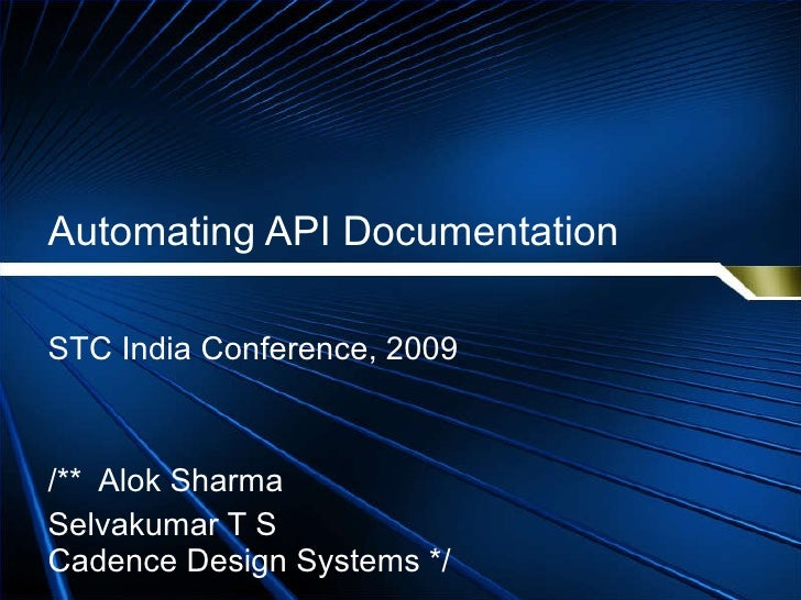 Automating API Documentation STC India Conference, 2009 /**  Alok Sharma  Selvakumar T S Cadence Design Systems */