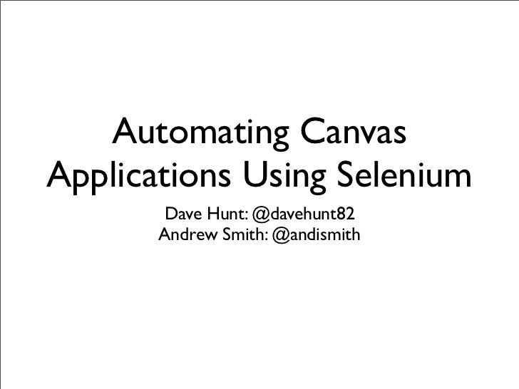 Automating CanvasApplications Using Selenium       Dave Hunt: @davehunt82       Andy Smith: @andismith