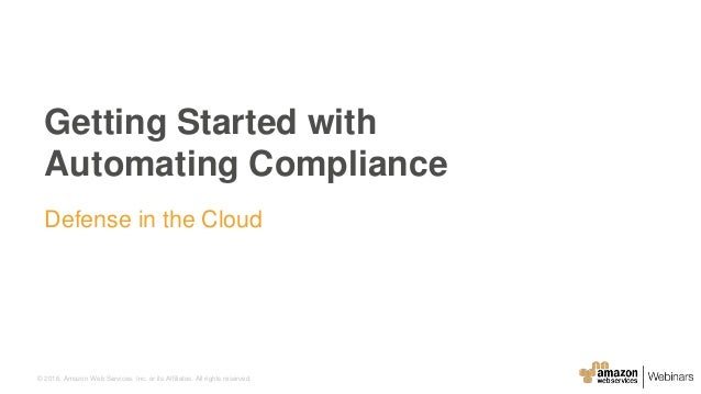 © 2016, Amazon Web Services, Inc. or its Affiliates. All rights reserved. Getting Started with Automating Compliance Defen...