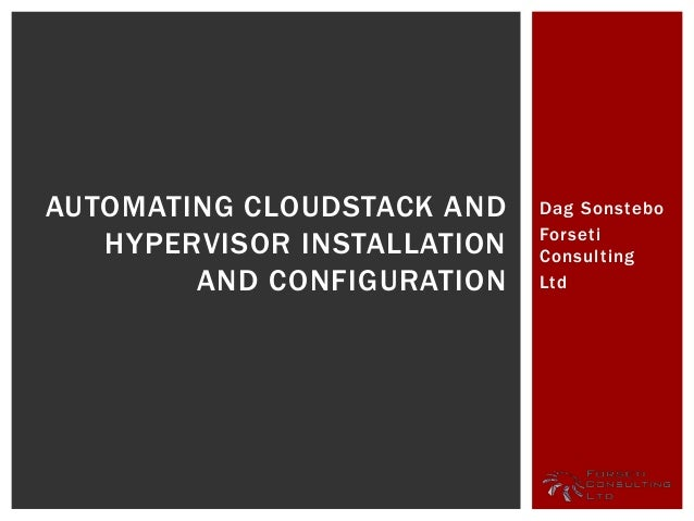 Dag Sonstebo Forseti Consulting Ltd AUTOMATING CLOUDSTACK AND HYPERVISOR INSTALLATION AND CONFIGURATION