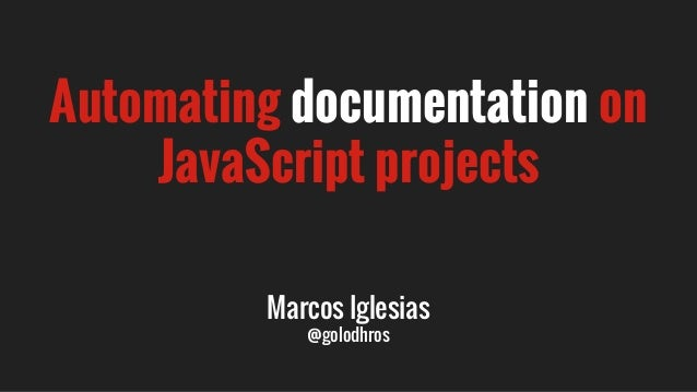 Automating documentation on JavaScript projects Marcos Iglesias @golodhros