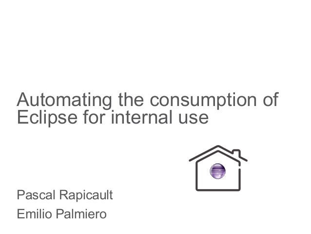 Automating the consumption of Eclipse for internal use Pascal Rapicault Emilio Palmiero