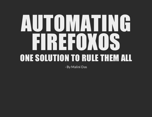 AUTOMATING FIREFOXOSONE SOLUTION TO RULE THEM ALL           - By Malini Das