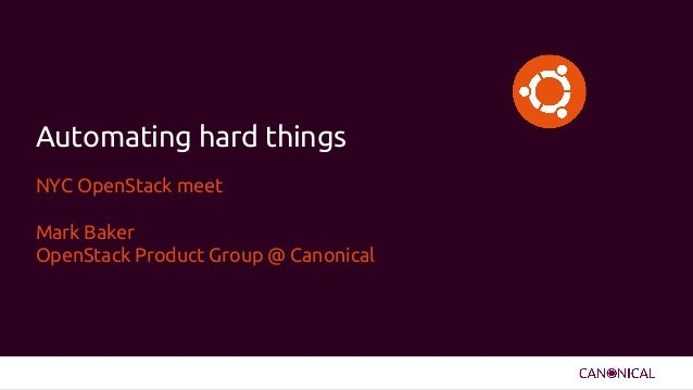 NYC OpenStack meet Mark Baker OpenStack Product Group @ Canonical Automating hard things