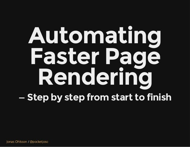/Jonas Ohlsson @pocketjoso Automating Faster Page Rendering — Step by step from start to finish
