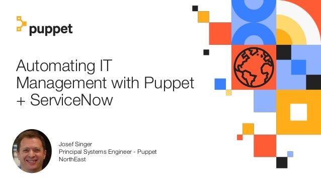 Automating IT Management with Puppet + ServiceNow Josef Singer Principal Systems Engineer - Puppet NorthEast