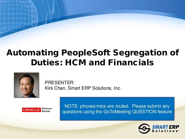 Automating PeopleSoft Segregation of Duties: HCM and Financials PRESENTER: Kirk Chan, Smart ERP Solutions, Inc. NOTE: phon...