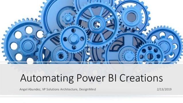 Automating Power BI Creations Angel Abundez, VP Solutions Architecture, DesignMind 2/13/2019