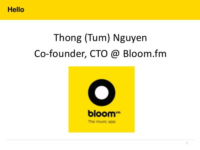 Hello Thong (Tum) Nguyen Co-founder, CTO @ Bloom.fm 1
