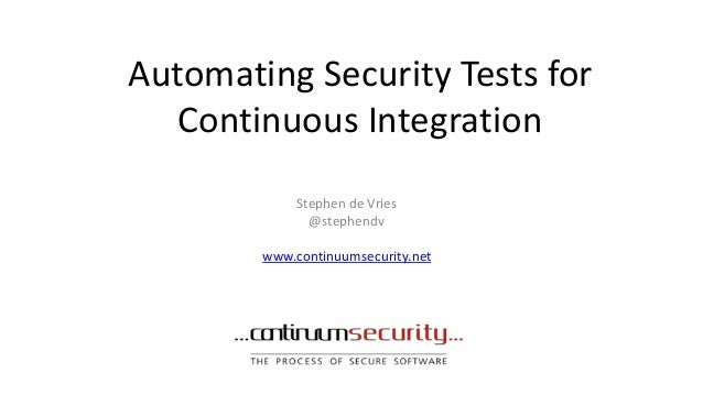 Automating Security Tests for Continuous Integration Stephen de Vries @stephendv www.continuumsecurity.net