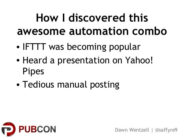 How I discovered thisawesome automation combo• IFTTT was becoming popular• Heard a presentation on Yahoo!  Pipes• Tedious ...