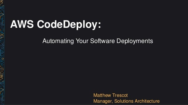 AWS CodeDeploy: Automating Your Software Deployments Matthew Trescot Manager, Solutions Architecture