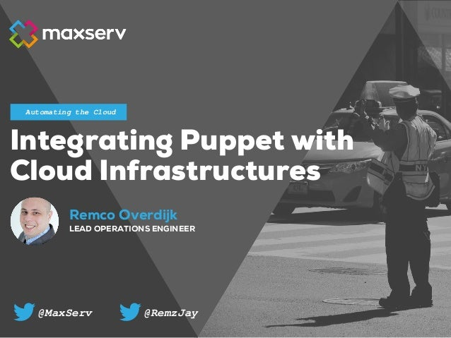 Remco Overdijk LEAD OPERATIONS ENGINEER Automating the Cloud Integrating Puppet with Cloud Infrastructures @MaxServ @RemzJ...