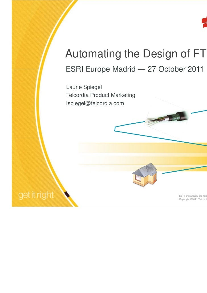 Automating the Design of FTTH NetworksESRI Europe Madrid ― 27 October 2011Laurie SpiegelTelcordia Product Marketinglspiege...