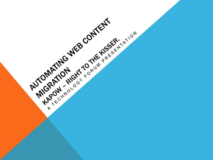 Automating Web Content MigrationKapow – Right to the kisser.<br />A Technology Forum Presentation<br />