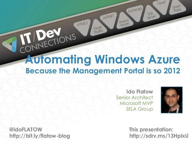 Ido Flatow Senior Architect Microsoft MVP SELA Group Automating Windows Azure Because the Management Portal is so 2012 @id...