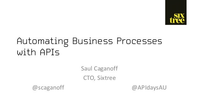 Automating Business Processes with APIs Saul	Caganoff CTO,	Sixtree @scaganoff @APIdaysAU