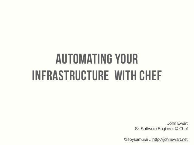 AUTOMATING YOUR INFRASTRUCTURE WITH CHEF John Ewart Sr. Software Engineer @ Chef ! @soysamurai :: http://johnewart.net